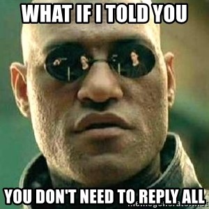 What if I told you / Matrix Morpheus - what if i told you you don't need to reply all