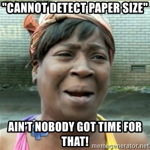 """Ain't Nobody got time fo that - """"Cannot Detect Paper Size"""" Ain't Nobody Got time for that!"""
