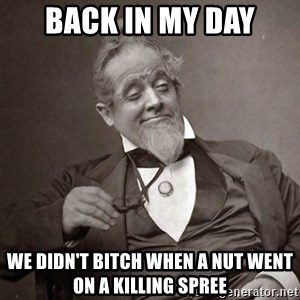 1889 [10] guy - back in my day we didn't bitch when a nut went on a killing spree