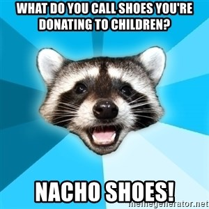 Lame Pun Coon - What do you call shoes you're donating to children? Nacho shoes!