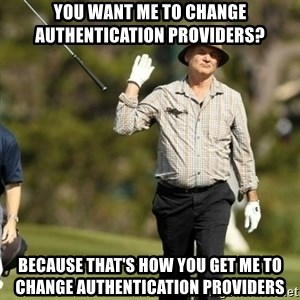 Fuck It Bill Murray - You want me to change authentication providers? Because that's how you get me to change authentication providers