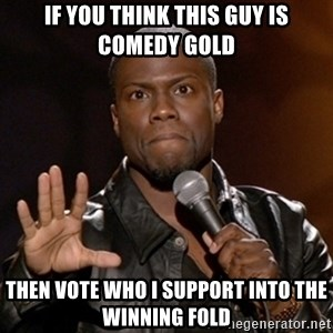 Kevin Hart - If you think this guy is comedy gold Then vote who I support into the winning fold