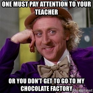 Willy Wonka - one must pay attention to your teacher Or you don't get to go to my chocolate factory