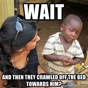 skeptical black kid - wait and then they crawled off the bed towards him?