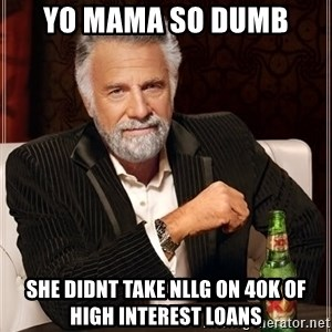The Most Interesting Man In The World - Yo mama so dumb she didnt take NLLG on 40k of high interest loans