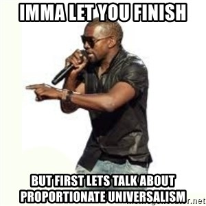 Imma Let you finish kanye west - IMMA LET YOU FINISH BUT FIRST LETS TALK ABOUT PROPORTIONATE UNIVERSALISM