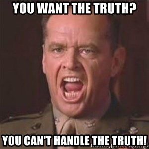 Jack Nicholson - You can't handle the truth! - You want the truth? You can't handle the truth!