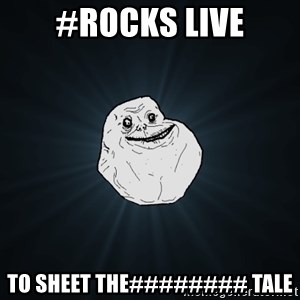 Forever Alone - #rocks live to sheet the######## tale