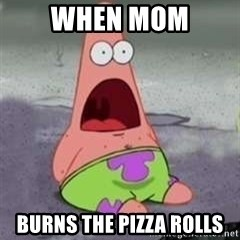 D Face Patrick - when mom burns the pizza rolls