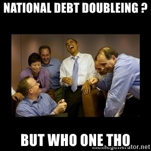 obama laughing  - national debt doubleing ? but who one tho