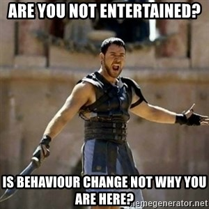 GLADIATOR - Are you not entertained?  IS BEHAVIOUR CHANGE NOT WHY YOU ARE HERE?