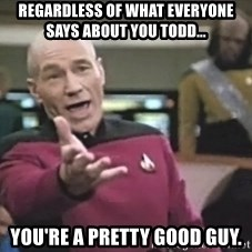 Captain Picard - Regardless of what everyone says about you Todd... You're a pretty good guy.