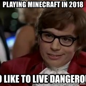 I too like to live dangerously - Playing Minecraft in 2018