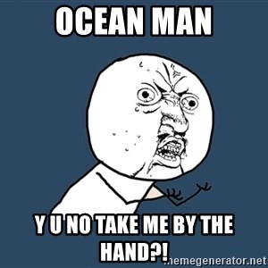 Y U No - OCEAN MAN Y U NO TAKE ME BY THE HAND?!