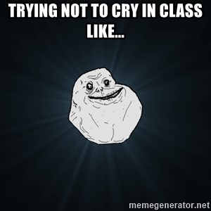 Forever Alone - trying not to cry in class like...