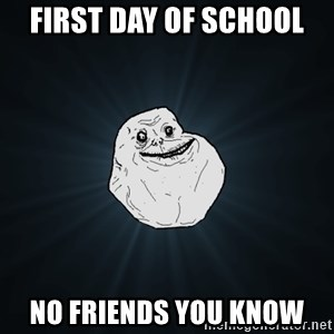 Forever Alone - First day of school No friends you know