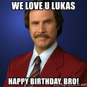 Anchorman Birthday - we love u lukas happy birthday, bro!