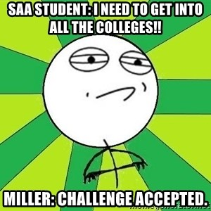 Challenge Accepted 2 - saa student: I need to get into all the colleges!!  miller: challenge accepted.