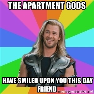 Overly Accepting Thor - The Apartment Gods   Have smiled upon you this day friend