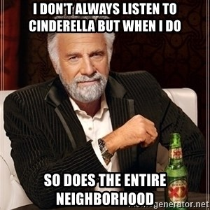 Most Interesting Man - I don't always listen to Cinderella but when I do So does the entire neighborhood