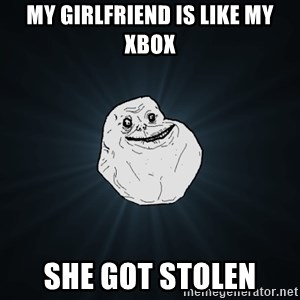 Forever Alone - my girlfriend is like my XBOX SHE GOT STOLEN