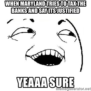 Yeah sure - When Maryland Tries to tax the banks and say its justified yeaaa sure