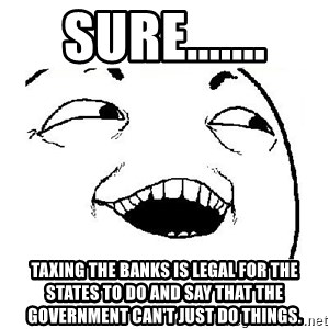 Yeah sure - Sure....... Taxing the banks is legal for the states to do and say that the government can't just do things.