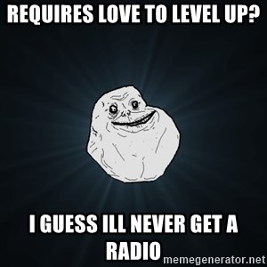 Forever Alone - Requires love to level up? I guess ill never get a Radio