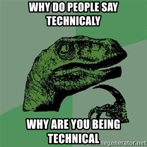 Philosoraptor - Why do people say technicaly Why are you being technical