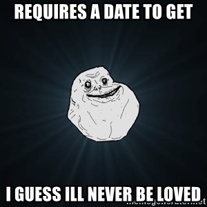 Forever Alone - Requires a date to get I guess ill never be loved