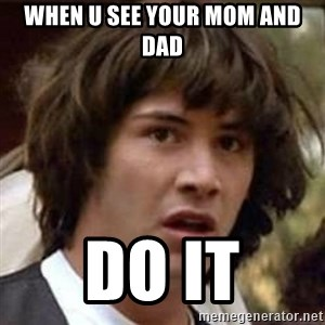 Conspiracy Keanu - when u see your mom and dad do it