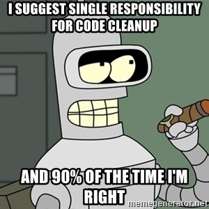 Typical Bender - I suggest single responsibility for code cleanup and 90% of the time I'm right