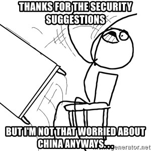 Desk Flip Rage Guy - Thanks for the security suggestions But I'm not that worried about China anyways. . .