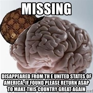 Scumbag Brain - MISSING Disappeared from th e United States of America. If found please return ASAP to make this country great again