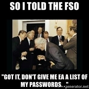 "Rich Men Laughing - So I told the FSO  ""Got it, don't give me EA a list of my passwords. . """