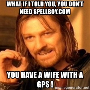 One Does Not Simply - What if I told you, you don't need spellboy.com You have a wife with a GPS !