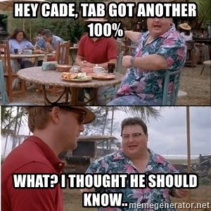 See? Nobody Cares - hey cade, tab got another 100% what? I thought he should know..