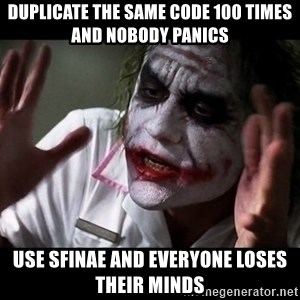 joker mind loss - Duplicate the same code 100 times and nobody panics Use SFINAE and everyone loses their minds