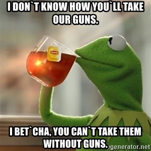 Kermit The Frog Drinking Tea - I don`t know how you`ll take our guns. I bet`cha, you can`t take them without guns.