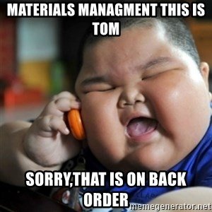 fat chinese kid - Materials Managment this is tom sorry,that is on back order