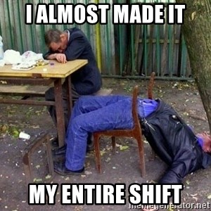 drunk - i almost made it my entire shift