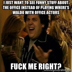 Fuck me right - I just want to see funny stuff about the office instead of playing where's waldo with office actors fuck me right?