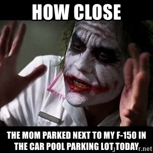 joker mind loss - How Close The Mom Parked Next to my F-150 in the Car Pool Parking Lot Today