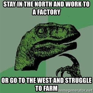 Philosoraptor - stay in the north and work to a factory or go to the west and struggle to farm