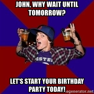 Sunny Student - John, why wait until tomorrow? Let's start your birthday party today!