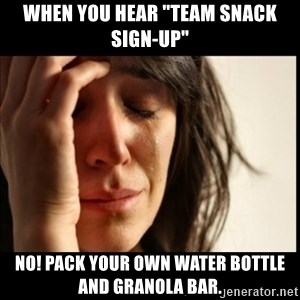 """First World Problems - When you hear """"Team Snack Sign-Up"""" No! Pack Your Own Water Bottle and Granola Bar."""