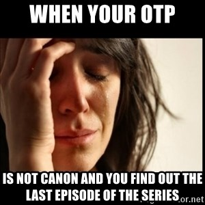 First World Problems - When your OTP  Is not canon and you find out the last episode of the series