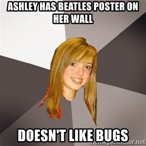Musically Oblivious 8th Grader - ashley has beatles poster on her wall doesn't like bugs