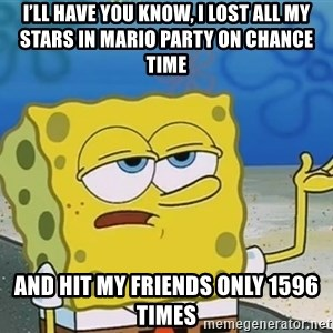 I'll have you know Spongebob - I'll have you know, I lost all my stars in Mario party on chance time And hit my friends only 1596 times