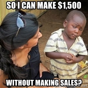 So You're Telling me - So I can make $1,500  without making sales?